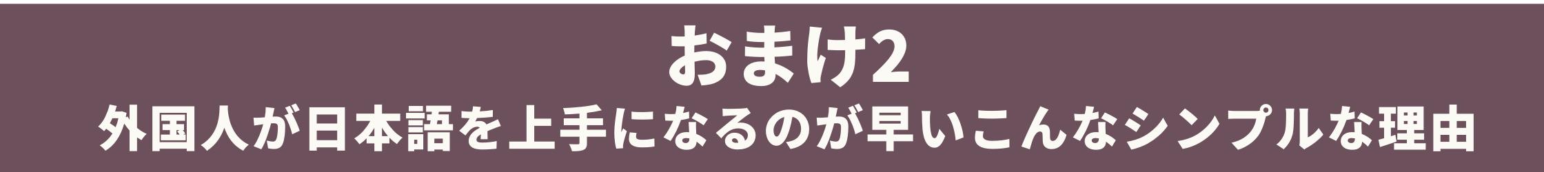 おまけ2 - 外国人が日本語を上手になるのが早いこんなシンプルな理由